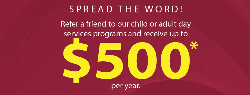 Refer a friend to our child or adult day services programs and receive up to $500* per year